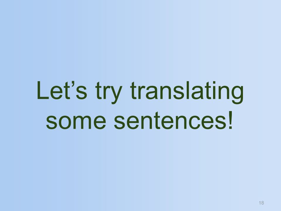18 Lets try translating some sentences!