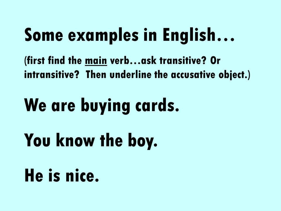 Some examples in English… (first find the main verb…ask transitive? Or intransitive? Then underline the accusative object.) We are buying cards. You k