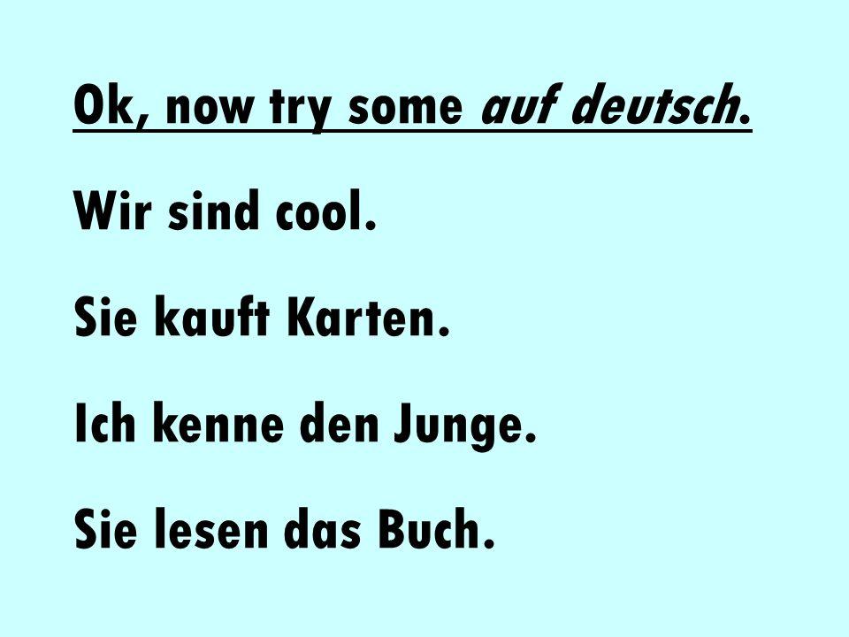 Ok, now try some auf deutsch. Wir sind cool. Sie kauft Karten. Ich kenne den Junge. Sie lesen das Buch.