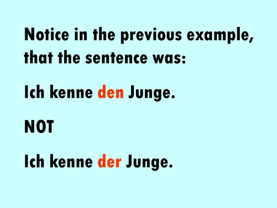Notice in the previous example, that the sentence was: Ich kenne den Junge. NOT Ich kenne der Junge.