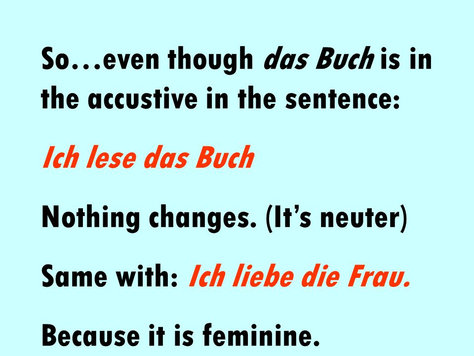 So…even though das Buch is in the accustive in the sentence: Ich lese das Buch Nothing changes. (Its neuter) Same with: Ich liebe die Frau. Because it