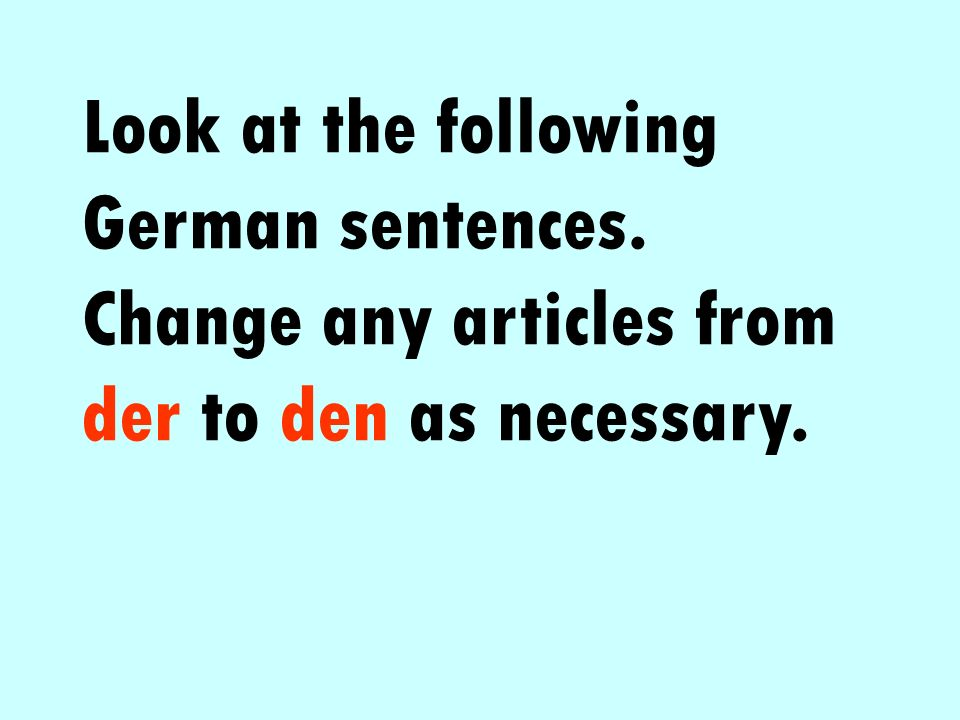 Look at the following German sentences. Change any articles from der to den as necessary.
