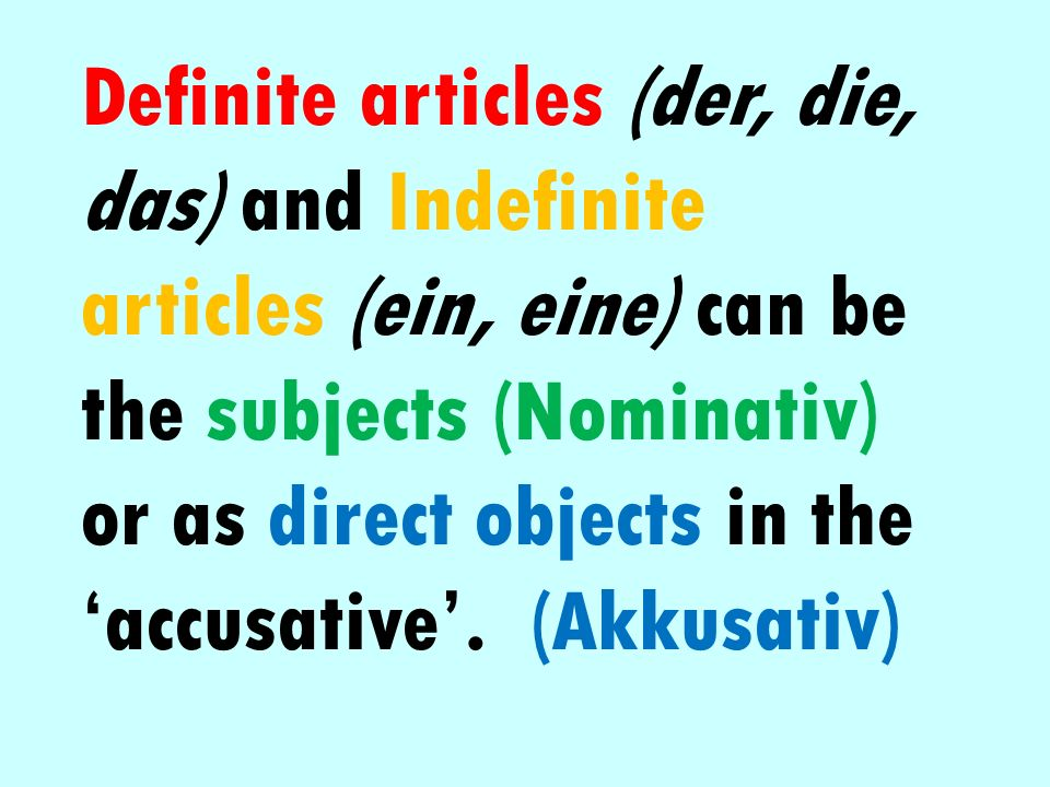 Definite articles (der, die, das) and Indefinite articles (ein, eine) can be the subjects (Nominativ) or as direct objects in the accusative. (Akkusat