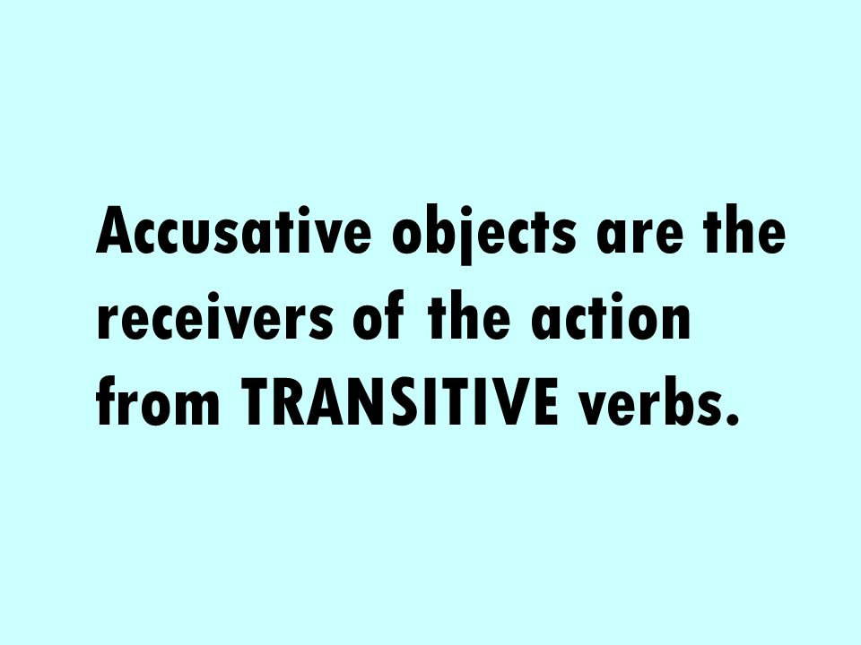 Accusative objects are the receivers of the action from TRANSITIVE verbs.