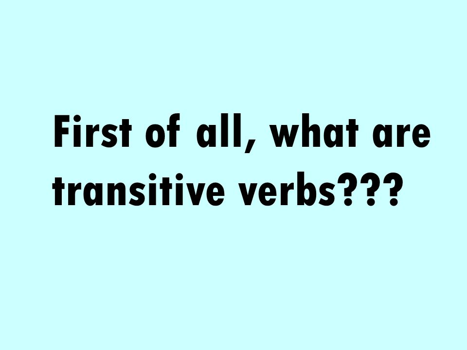 First of all, what are transitive verbs???