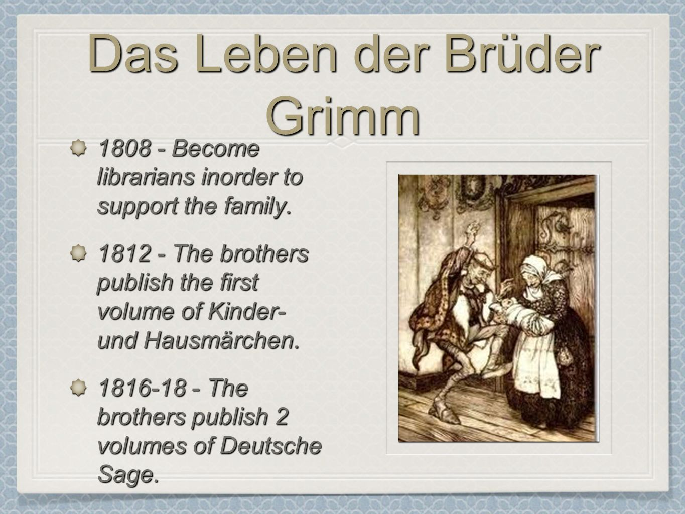 Das Leben der Brüder Grimm 1808 - Become librarians inorder to support the family. 1812 - The brothers publish the first volume of Kinder- und Hausmär