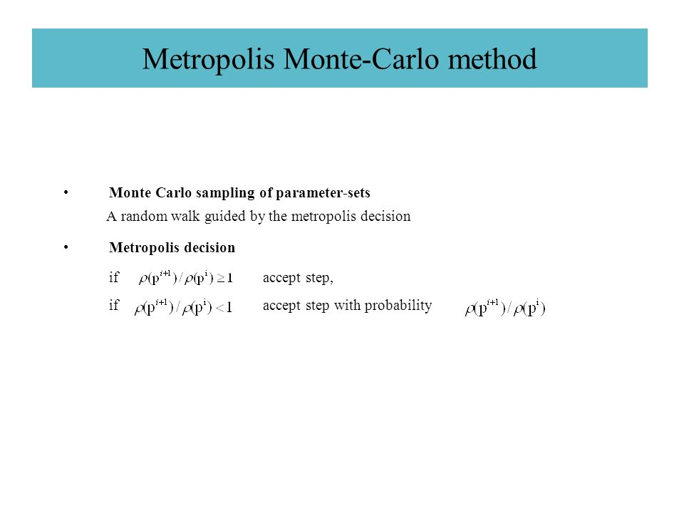Metropolis Monte-Carlo method Monte Carlo sampling of parameter-sets A random walk guided by the metropolis decision Metropolis decision if accept step, if accept step with probability