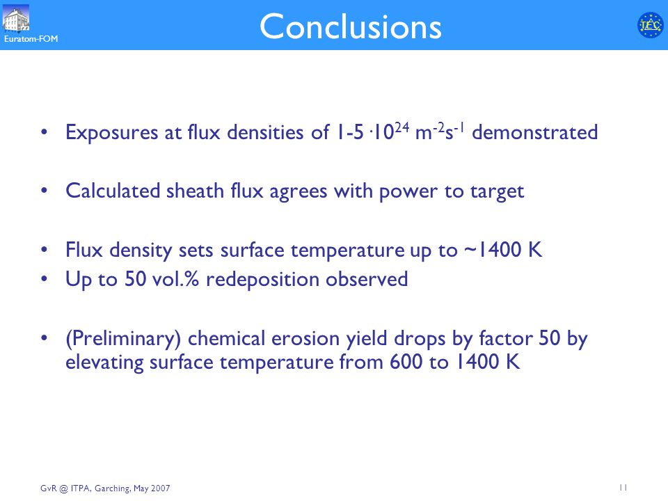 T E CT E C Euratom-FOM 11 ITPA, Garching, May 2007 Conclusions Exposures at flux densities of 1-5·10 24 m -2 s -1 demonstrated Calculated sheath flux agrees with power to target Flux density sets surface temperature up to ~1400 K Up to 50 vol.% redeposition observed (Preliminary) chemical erosion yield drops by factor 50 by elevating surface temperature from 600 to 1400 K