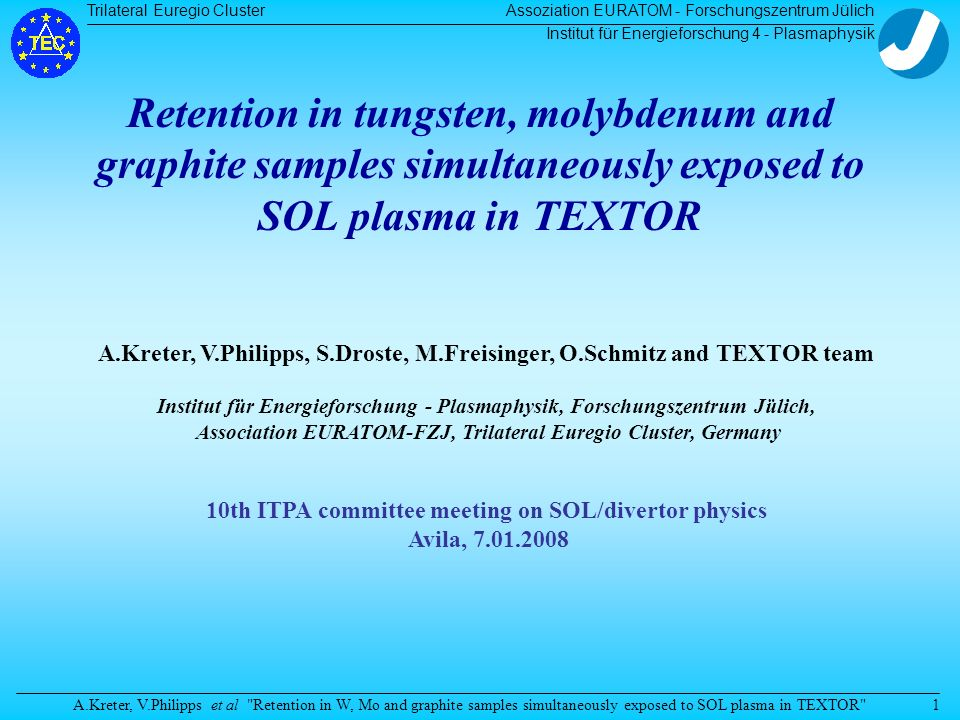 Trilateral Euregio Cluster A.Kreter, V.Philipps et al Retention in W, Mo and graphite samples simultaneously exposed to SOL plasma in TEXTOR Assoziation EURATOM - Forschungszentrum Jülich Institut für Energieforschung 4 - Plasmaphysik 1 Retention in tungsten, molybdenum and graphite samples simultaneously exposed to SOL plasma in TEXTOR A.Kreter, V.Philipps, S.Droste, M.Freisinger, O.Schmitz and TEXTOR team Institut für Energieforschung - Plasmaphysik, Forschungszentrum Jülich, Association EURATOM-FZJ, Trilateral Euregio Cluster, Germany 10th ITPA committee meeting on SOL/divertor physics Avila, 7.01.2008