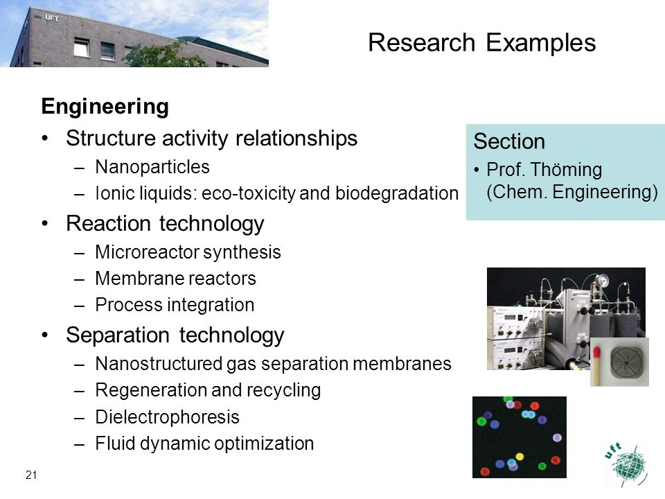 21 Engineering Structure activity relationships –Nanoparticles –Ionic liquids: eco-toxicity and biodegradation Reaction technology –Microreactor synthesis –Membrane reactors –Process integration Separation technology –Nanostructured gas separation membranes –Regeneration and recycling –Dielectrophoresis –Fluid dynamic optimization Section Prof.