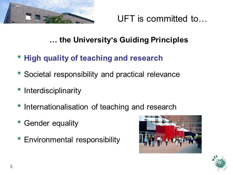 5 … the Universitys Guiding Principles High quality of teaching and research Societal responsibility and practical relevance Interdisciplinarity Internationalisation of teaching and research Gender equality Environmental responsibility UFT is committed to…