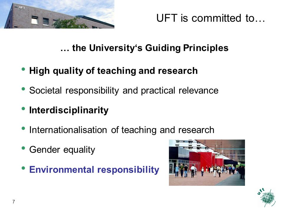 7 … the Universitys Guiding Principles High quality of teaching and research Societal responsibility and practical relevance Interdisciplinarity Internationalisation of teaching and research Gender equality Environmental responsibility UFT is committed to…