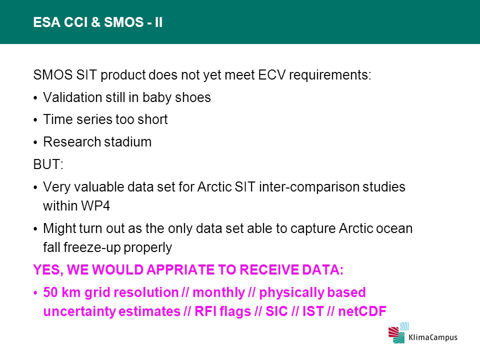 ESA CCI & SMOS - II SMOS SIT product does not yet meet ECV requirements: Validation still in baby shoes Time series too short Research stadium BUT: Very valuable data set for Arctic SIT inter-comparison studies within WP4 Might turn out as the only data set able to capture Arctic ocean fall freeze-up properly YES, WE WOULD APPRIATE TO RECEIVE DATA: 50 km grid resolution // monthly // physically based uncertainty estimates // RFI flags // SIC // IST // netCDF
