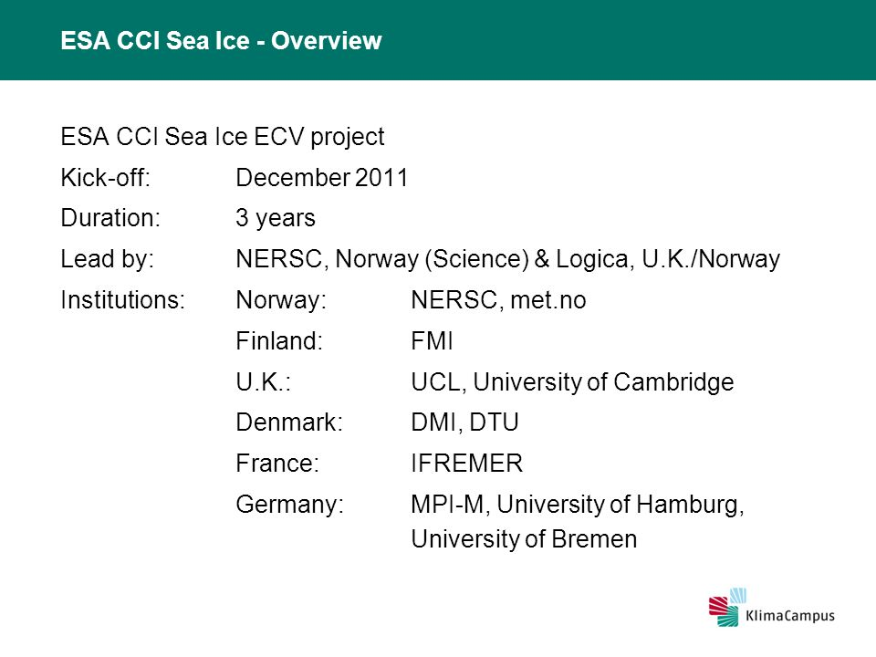 ESA CCI Sea Ice - Overview ESA CCI Sea Ice ECV project Kick-off:December 2011 Duration: 3 years Lead by:NERSC, Norway (Science) & Logica, U.K./Norway Institutions:Norway: NERSC, met.no Finland:FMI U.K.:UCL, University of Cambridge Denmark:DMI, DTU France:IFREMER Germany:MPI-M, University of Hamburg, University of Bremen