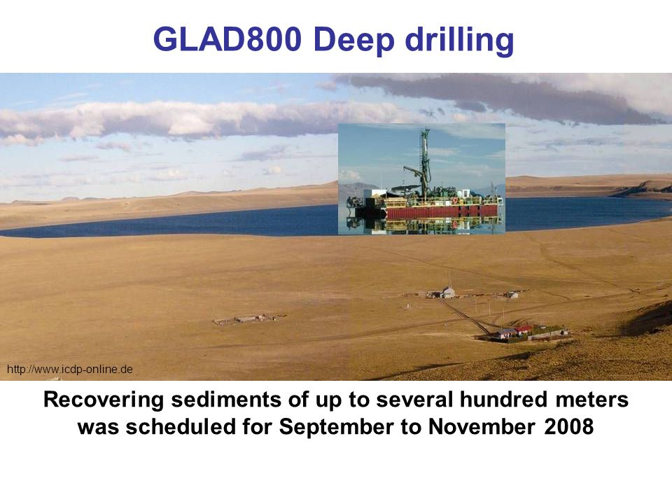 http://www.icdp-online.de Recovering sediments of up to several hundred meters was scheduled for September to November 2008 GLAD800 Deep drilling