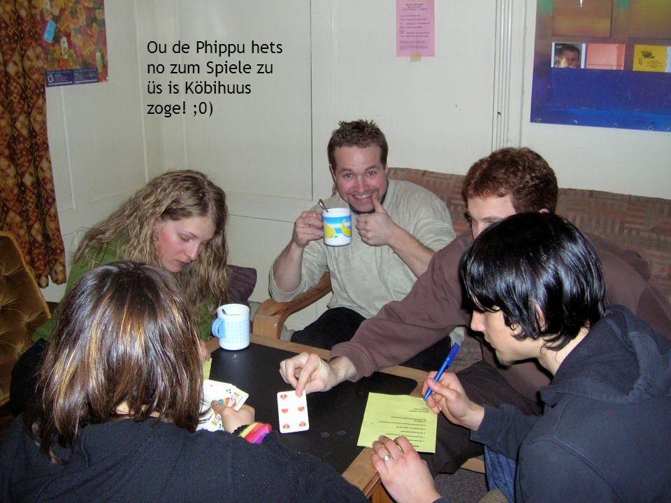Ou de Phippu hets no zum Spiele zu üs is Köbihuus zoge! ;0)