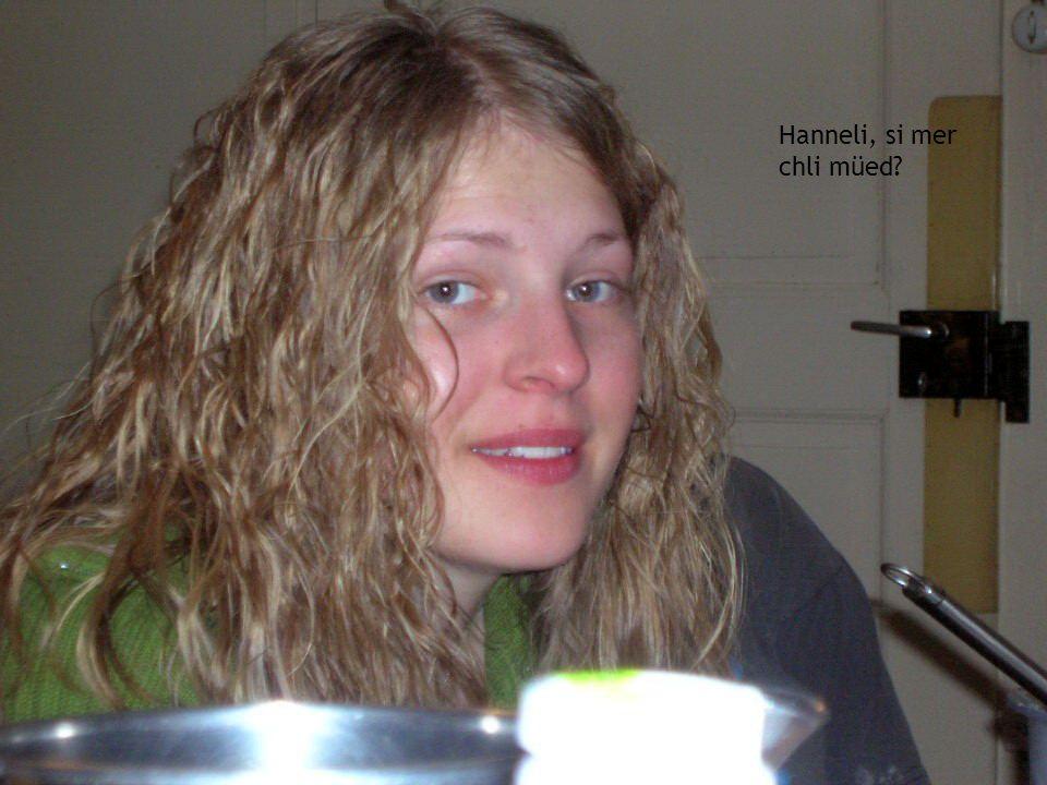 Hanneli, si mer chli müed?