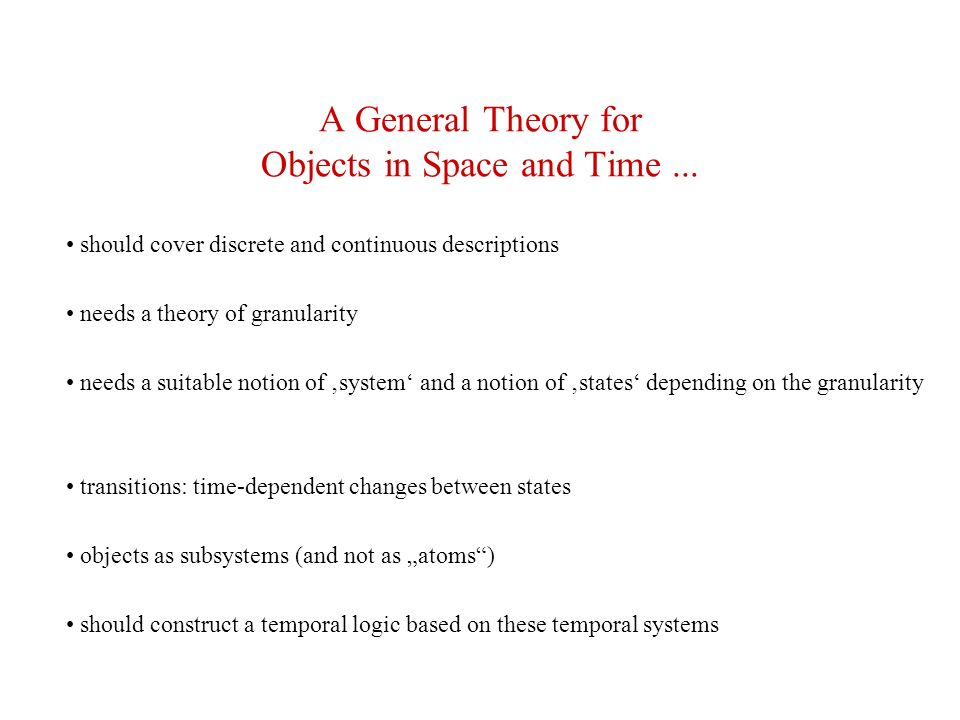 A General Theory for Objects in Space and Time... should cover discrete and continuous descriptions needs a theory of granularity needs a suitable not