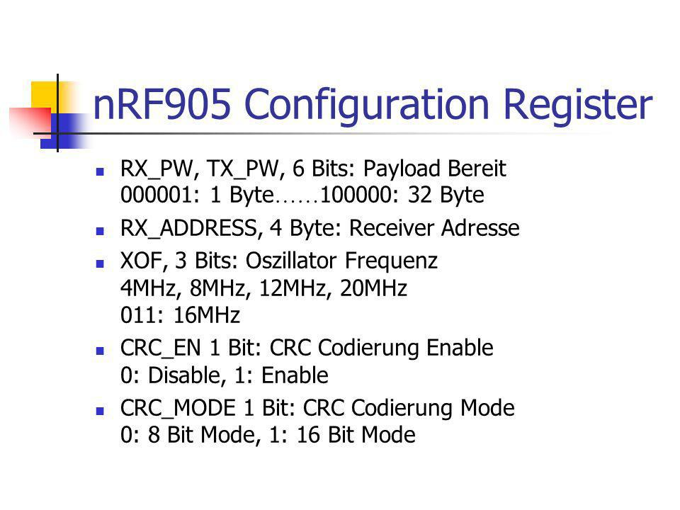 nRF905 Configuration Register RX_PW, TX_PW, 6 Bits: Payload Bereit 000001: 1 Byte …… 100000: 32 Byte RX_ADDRESS, 4 Byte: Receiver Adresse XOF, 3 Bits: