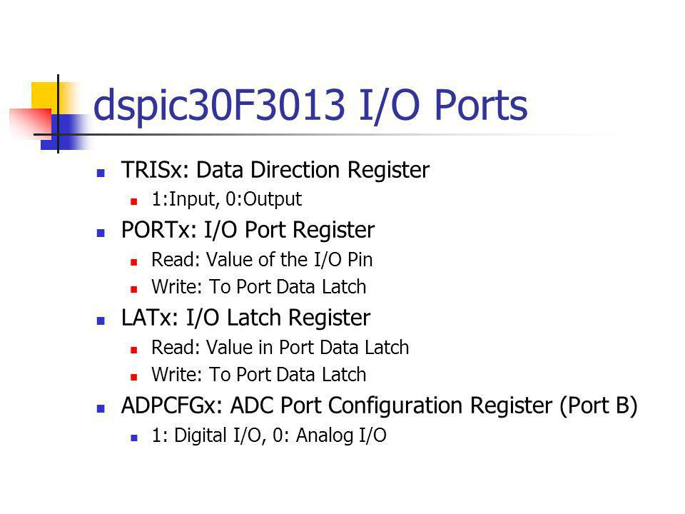 dspic30F3013 I/O Ports TRISx: Data Direction Register 1:Input, 0:Output PORTx: I/O Port Register Read: Value of the I/O Pin Write: To Port Data Latch