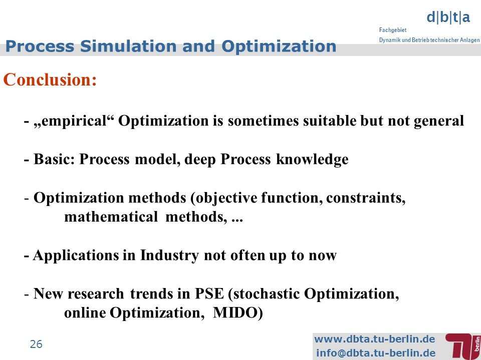 www.dbta.tu-berlin.de info@dbta.tu-berlin.de d|b|t|a Fachgebiet Dynamik und Betrieb technischer Anlagen 26 Process Simulation and Optimization Conclusion: - empirical Optimization is sometimes suitable but not general - Basic: Process model, deep Process knowledge - Optimization methods (objective function, constraints, mathematical methods,...
