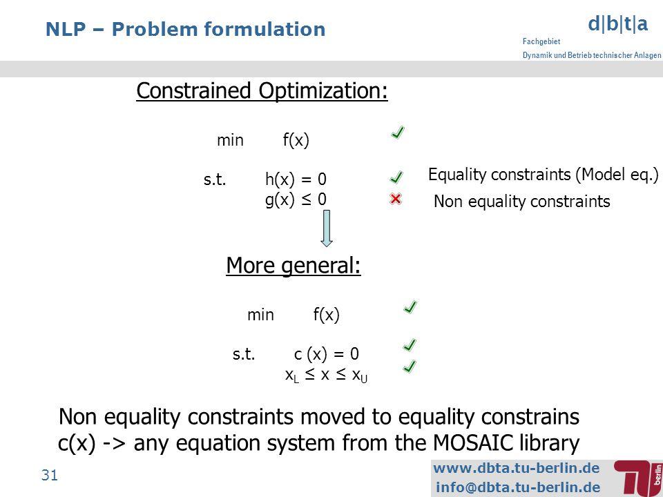 www.dbta.tu-berlin.de info@dbta.tu-berlin.de d|b|t|a Fachgebiet Dynamik und Betrieb technischer Anlagen 31 NLP – Problem formulation Constrained Optimization: minf(x) s.t.h(x) = 0 g(x) 0 More general: minf(x) s.t.c (x) = 0 x L x x U Non equality constraints moved to equality constrains c(x) -> any equation system from the MOSAIC library Non equality constraints Equality constraints (Model eq.)