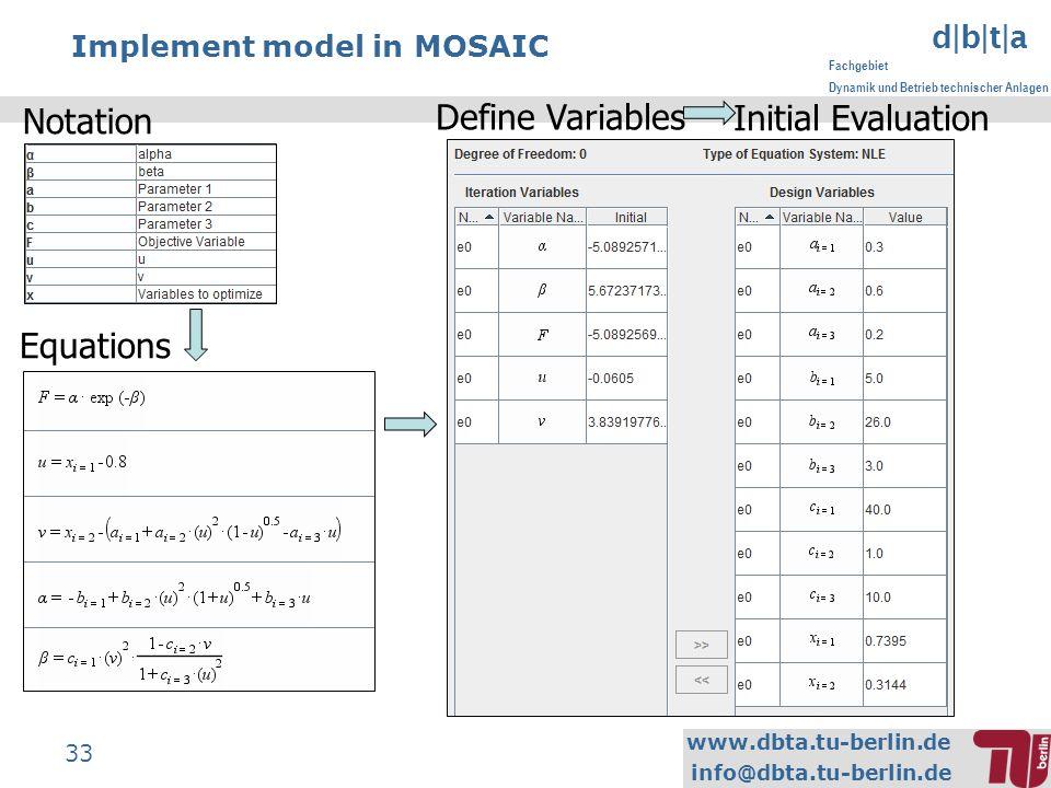 www.dbta.tu-berlin.de info@dbta.tu-berlin.de d|b|t|a Fachgebiet Dynamik und Betrieb technischer Anlagen 33 Implement model in MOSAIC Notation Equations Define Variables Initial Evaluation