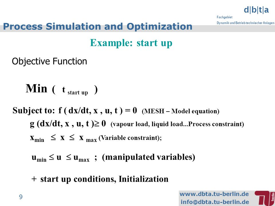 www.dbta.tu-berlin.de info@dbta.tu-berlin.de d|b|t|a Fachgebiet Dynamik und Betrieb technischer Anlagen 9 Process Simulation and Optimization Example: start up Min ( t start up ) Subject to:f ( dx/dt, x, u, t ) = 0 (MESH – Model equation) g (dx/dt, x, u, t ) 0 (vapour load, liquid load...Process constraint) x min x x max (Variable constraint); u min u u max ; (manipulated variables) + start up conditions, Initialization Objective Function