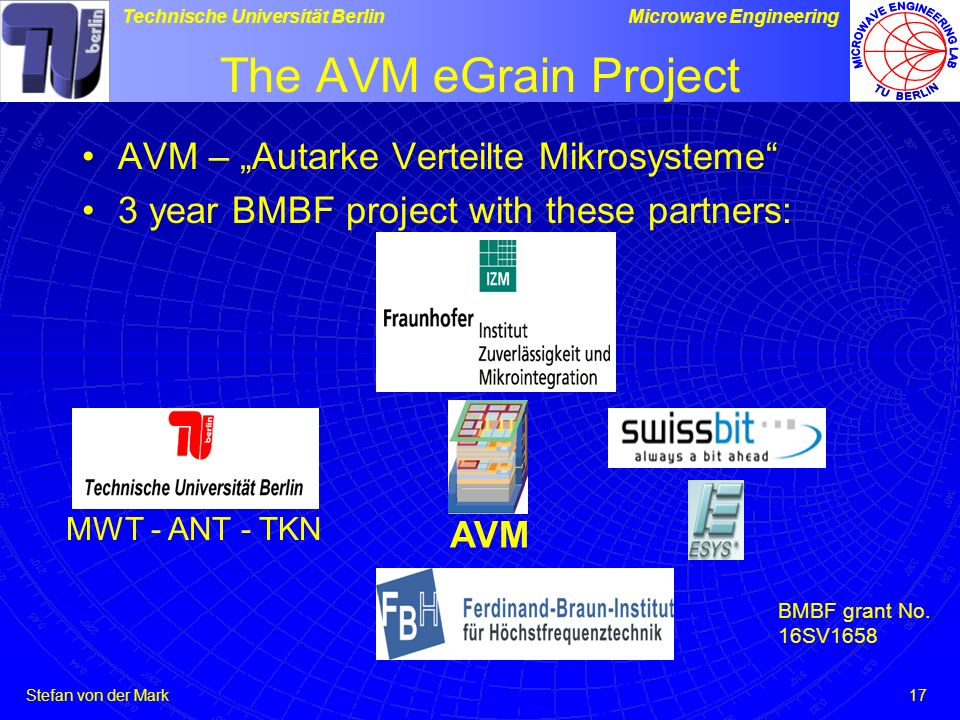 Stefan von der Mark Technische Universität BerlinMicrowave Engineering 17 The AVM eGrain Project AVM – Autarke Verteilte Mikrosysteme 3 year BMBF project with these partners: AVM MWT - ANT - TKN BMBF grant No.