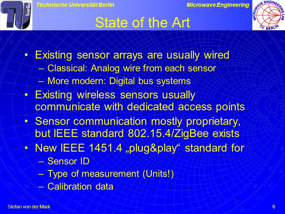 Stefan von der Mark Technische Universität BerlinMicrowave Engineering 6 State of the Art Existing sensor arrays are usually wired –Classical: Analog wire from each sensor –More modern: Digital bus systems Existing wireless sensors usually communicate with dedicated access points Sensor communication mostly proprietary, but IEEE standard 802.15.4/ZigBee exists New IEEE 1451.4 plug&play standard for –Sensor ID –Type of measurement (Units!) –Calibration data