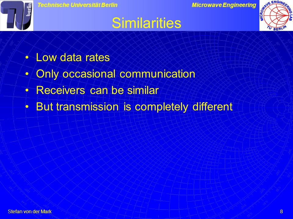 Stefan von der Mark Technische Universität BerlinMicrowave Engineering 8 Similarities Low data rates Only occasional communication Receivers can be si