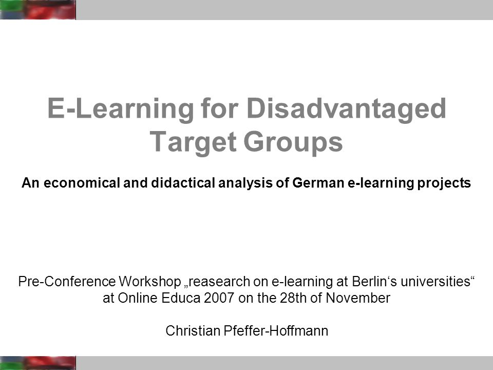 Pre-Conference Workshop reasearch on e-learning at Berlins universities at Online Educa 2007 on the 28th of November Christian Pfeffer-Hoffmann E-Learning for Disadvantaged Target Groups An economical and didactical analysis of German e-learning projects