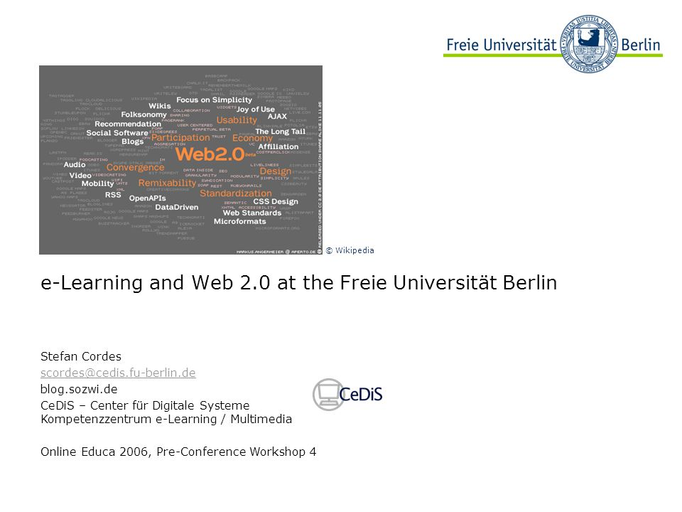 e-Learning and Web 2.0 at the Freie Universität Berlin Stefan Cordes scordes@cedis.fu-berlin.de blog.sozwi.de CeDiS – Center für Digitale Systeme Kompetenzzentrum e-Learning / Multimedia Online Educa 2006, Pre-Conference Workshop 4 © Wikipedia