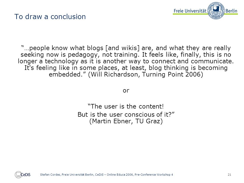 21 Stefan Cordes, Freie Universität Berlin, CeDiS – Online Educa 2006, Pre-Conference Workshop 4 To draw a conclusion …people know what blogs [and wikis] are, and what they are really seeking now is pedagogy, not training.