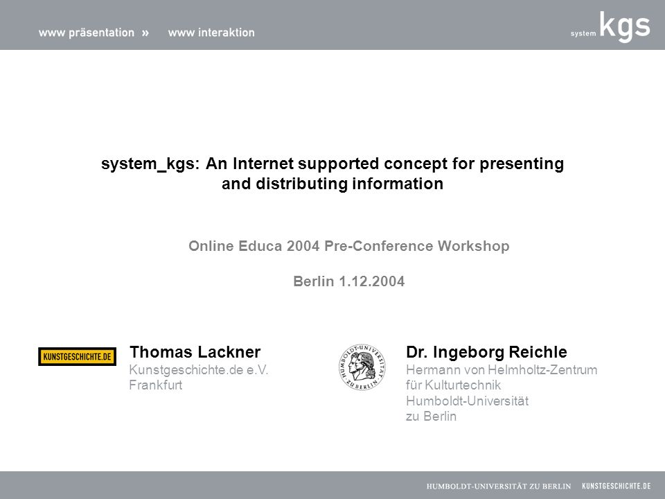 Educational-Political preconditions for integration www-based informationsystems in research and education New media at the art history department of the Humboldt-University of Berlin Development of new teaching and learning concepts via www-based informationsystems system kgs contact information on the web