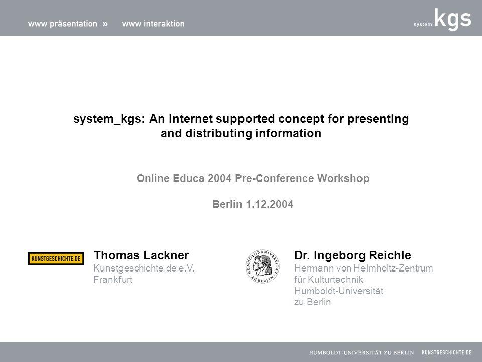 system_kgs: An Internet supported concept for presenting and distributing information Thomas Lackner Kunstgeschichte.de e.V. Frankfurt Dr. Ingeborg Re