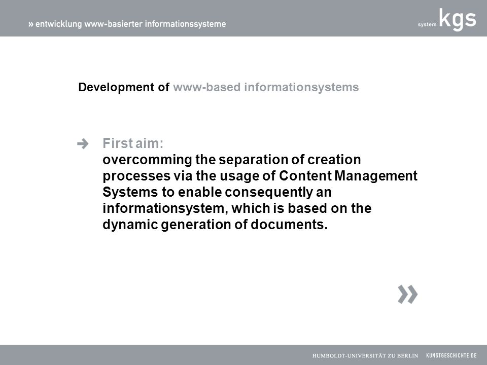 First aim: overcomming the separation of creation processes via the usage of Content Management Systems to enable consequently an informationsystem, which is based on the dynamic generation of documents.