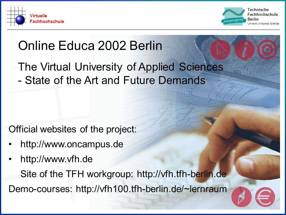 Virtuelle Fachhochschule Technische Fachhochschule Berlin University of Applied Sciences Official websites of the project: http://www.oncampus.de http://www.vfh.de Site of the TFH workgroup: http://vfh.tfh-berlin.de Demo-courses: http://vfh100.tfh-berlin.de/~lernraum Online Educa 2002 Berlin The Virtual University of Applied Sciences - State of the Art and Future Demands