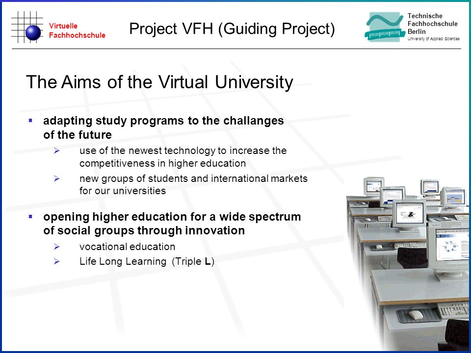Virtuelle Fachhochschule Technische Fachhochschule Berlin University of Applied Sciences The Aims of the Virtual University adapting study programs to the challanges of the future use of the newest technology to increase the competitiveness in higher education new groups of students and international markets for our universities opening higher education for a wide spectrum of social groups through innovation vocational education Life Long Learning (Triple L) Project VFH (Guiding Project)