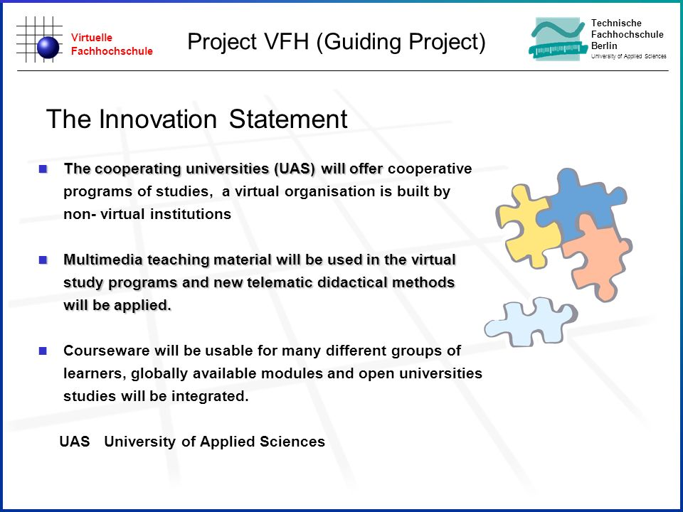 Virtuelle Fachhochschule Technische Fachhochschule Berlin University of Applied Sciences The Innovation Statement n The cooperating universities (UAS) will offer n The cooperating universities (UAS) will offer cooperative programs of studies, a virtual organisation is built by non- virtual institutions n Multimedia teaching material will be used in the virtual study programs and new telematic didactical methods will be applied.