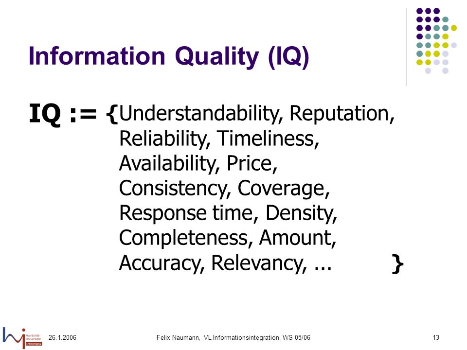 Felix Naumann, VL Informationsintegration, WS 05/0613 Information Quality (IQ) IQ := {Understandability, Reputation, Reliability, Timeliness, Availability, Price, Consistency, Coverage, Response time, Density, Completeness, Amount, Accuracy, Relevancy,...