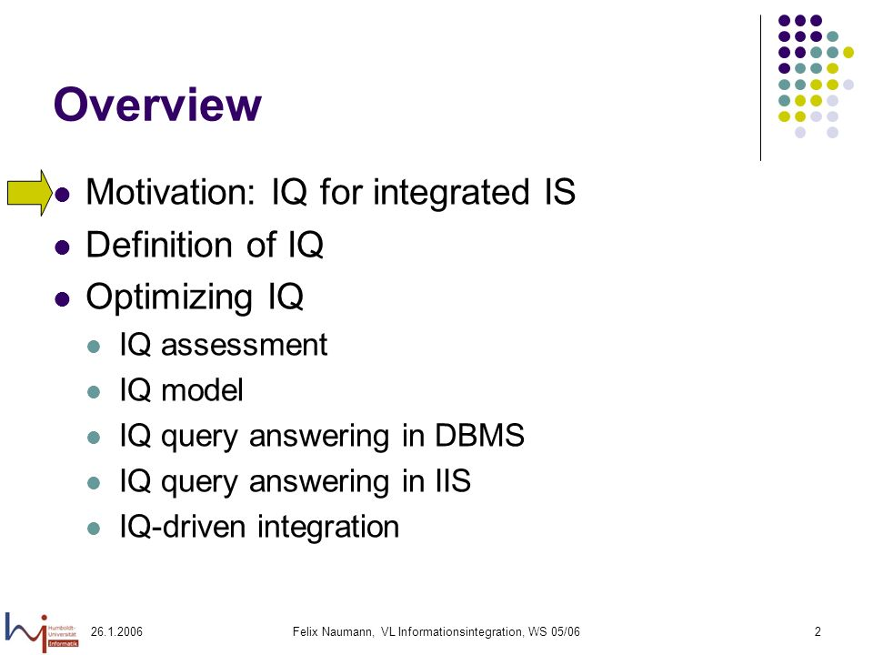Felix Naumann, VL Informationsintegration, WS 05/062 Overview Motivation: IQ for integrated IS Definition of IQ Optimizing IQ IQ assessment IQ model IQ query answering in DBMS IQ query answering in IIS IQ-driven integration