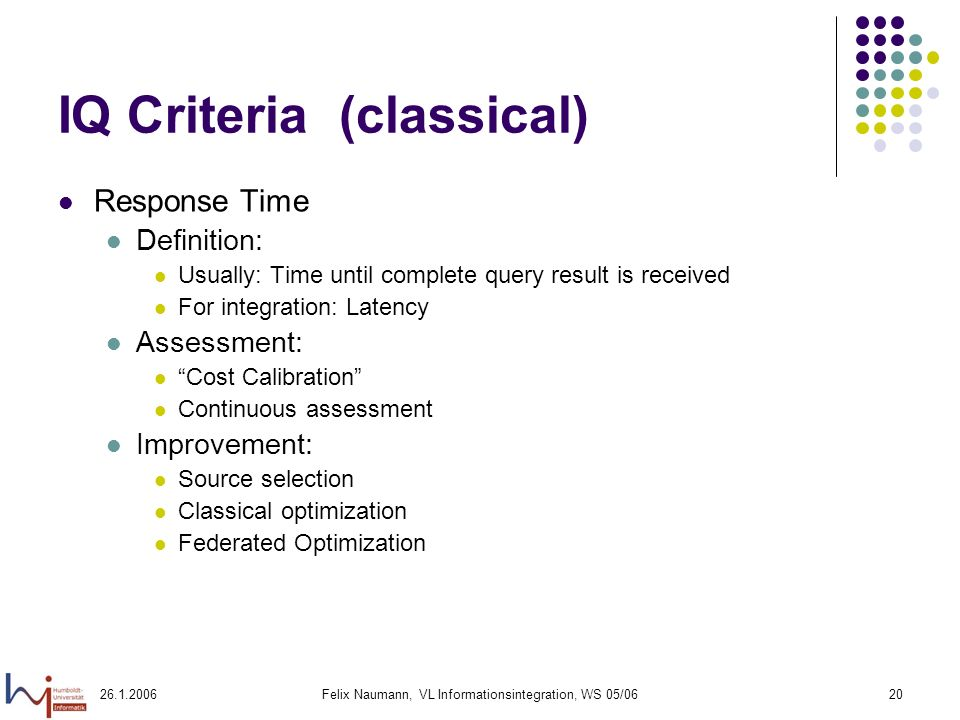 26.1.2006Felix Naumann, VL Informationsintegration, WS 05/0620 IQ Criteria (classical) Response Time Definition: Usually: Time until complete query result is received For integration: Latency Assessment: Cost Calibration Continuous assessment Improvement: Source selection Classical optimization Federated Optimization