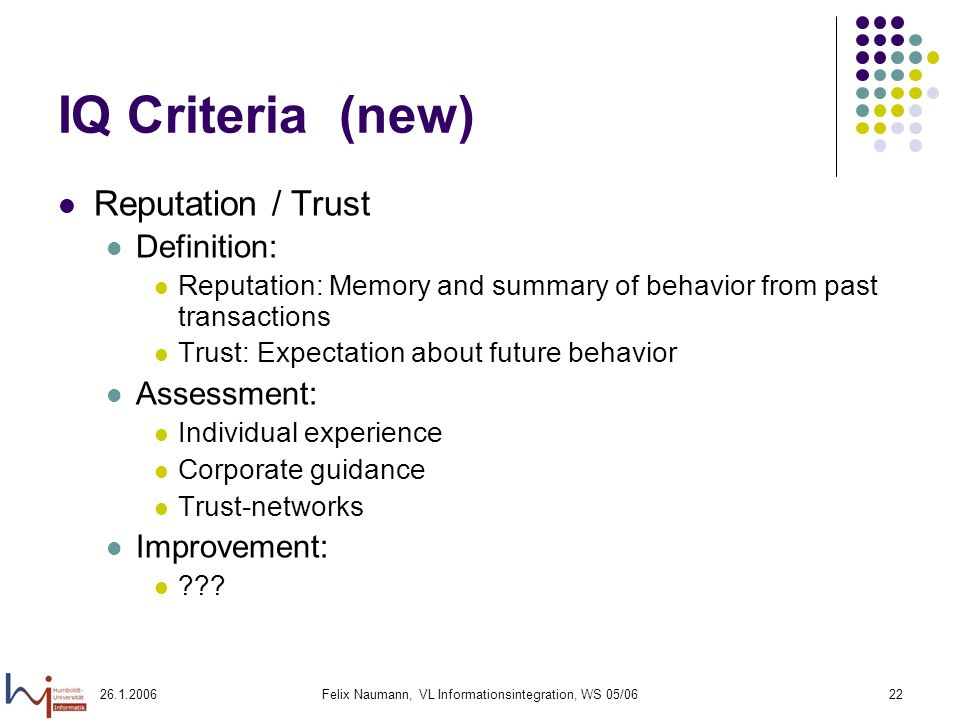 26.1.2006Felix Naumann, VL Informationsintegration, WS 05/0622 IQ Criteria (new) Reputation / Trust Definition: Reputation: Memory and summary of behavior from past transactions Trust: Expectation about future behavior Assessment: Individual experience Corporate guidance Trust-networks Improvement: