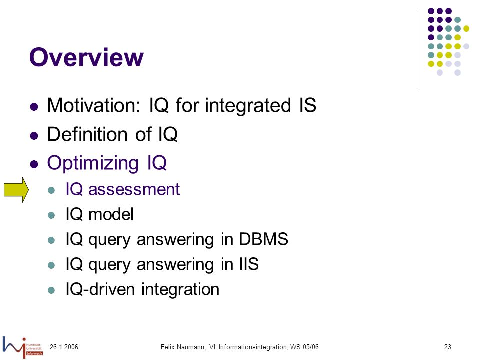 26.1.2006Felix Naumann, VL Informationsintegration, WS 05/0623 Overview Motivation: IQ for integrated IS Definition of IQ Optimizing IQ IQ assessment IQ model IQ query answering in DBMS IQ query answering in IIS IQ-driven integration