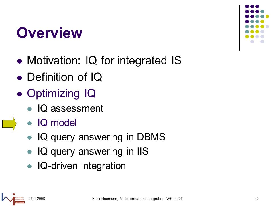 26.1.2006Felix Naumann, VL Informationsintegration, WS 05/0630 Overview Motivation: IQ for integrated IS Definition of IQ Optimizing IQ IQ assessment IQ model IQ query answering in DBMS IQ query answering in IIS IQ-driven integration