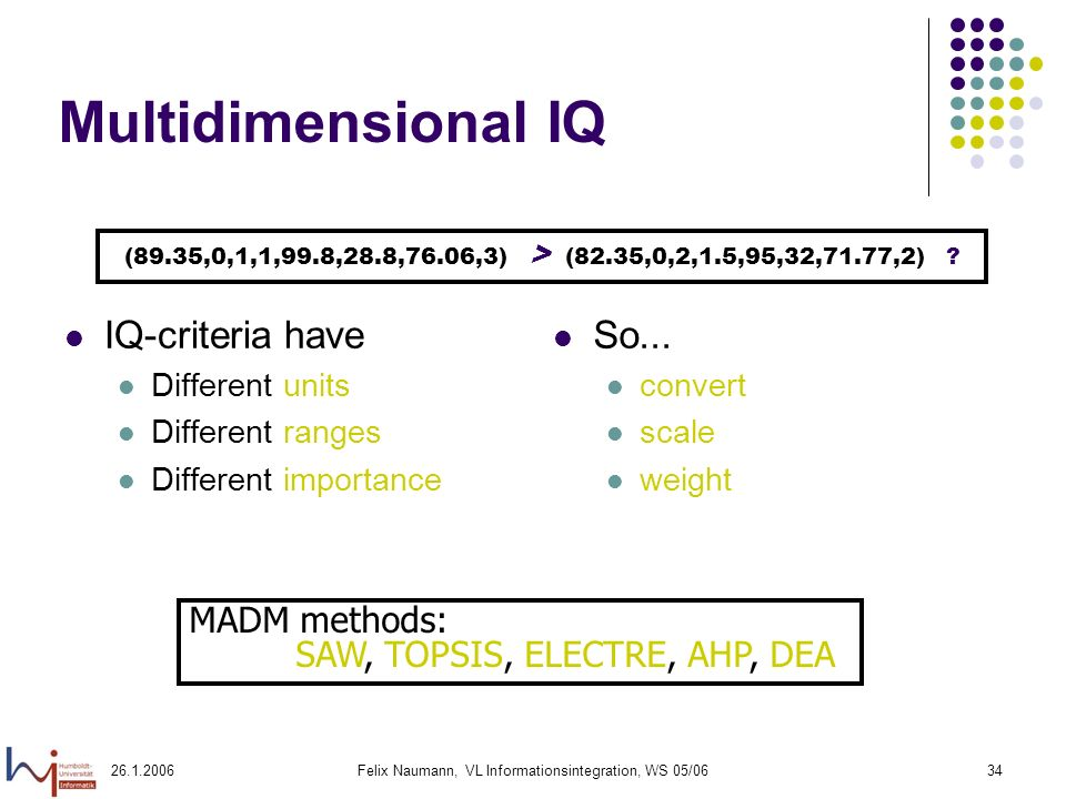 Felix Naumann, VL Informationsintegration, WS 05/0634 Multidimensional IQ IQ-criteria have Different units Different ranges Different importance So...
