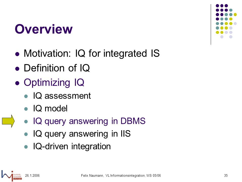 26.1.2006Felix Naumann, VL Informationsintegration, WS 05/0635 Overview Motivation: IQ for integrated IS Definition of IQ Optimizing IQ IQ assessment IQ model IQ query answering in DBMS IQ query answering in IIS IQ-driven integration