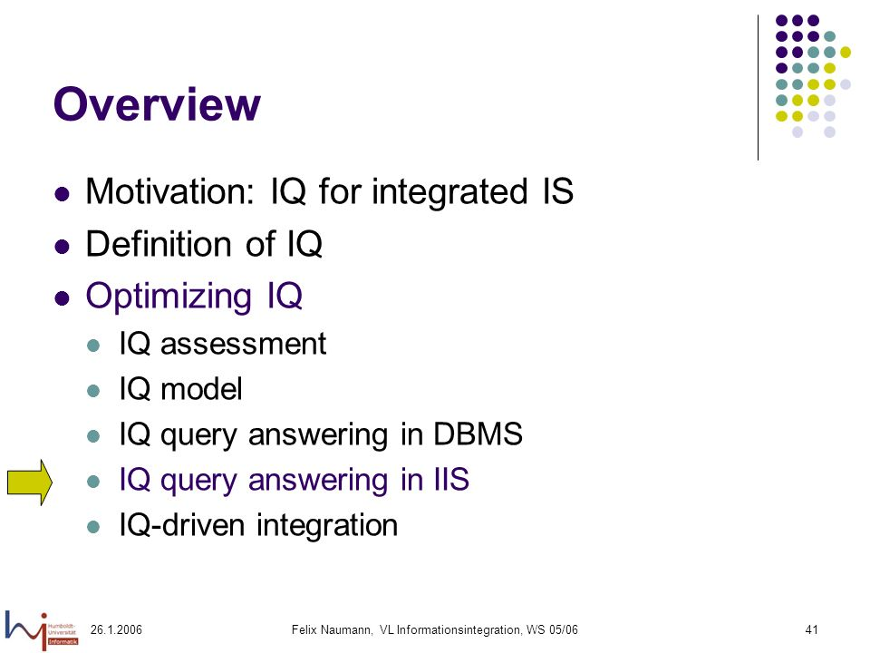 Felix Naumann, VL Informationsintegration, WS 05/0641 Overview Motivation: IQ for integrated IS Definition of IQ Optimizing IQ IQ assessment IQ model IQ query answering in DBMS IQ query answering in IIS IQ-driven integration