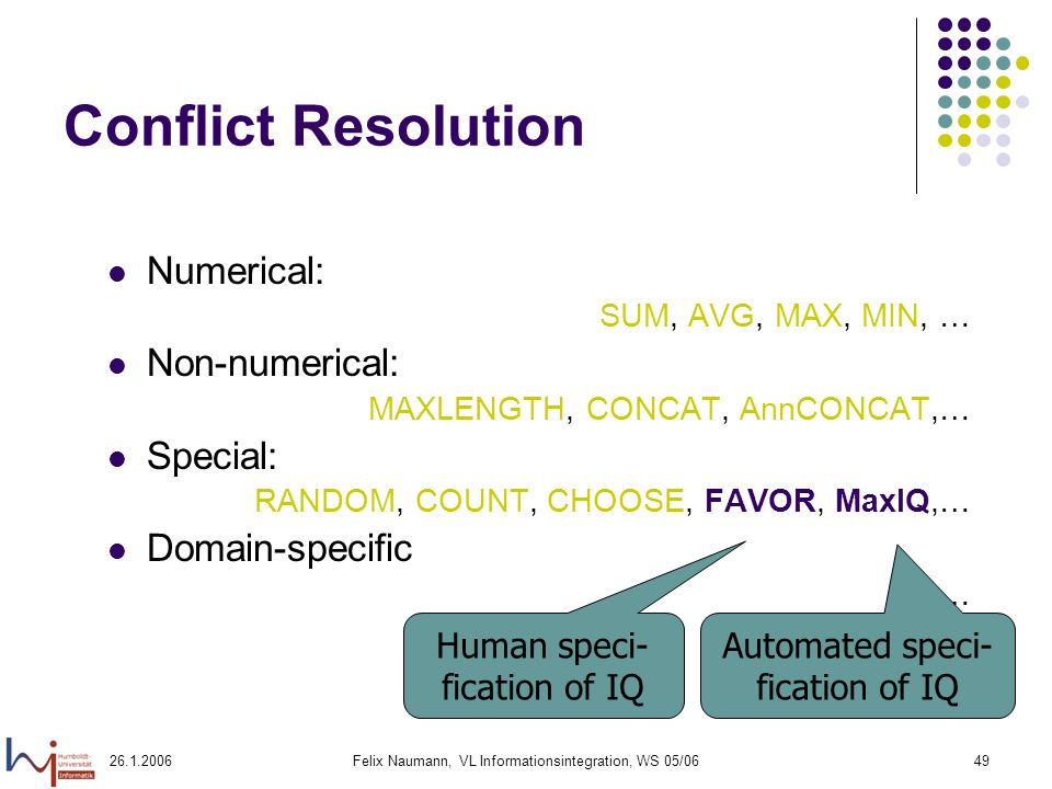 26.1.2006Felix Naumann, VL Informationsintegration, WS 05/0649 Conflict Resolution Numerical: SUM, AVG, MAX, MIN, … Non-numerical: MAXLENGTH, CONCAT, AnnCONCAT,… Special: RANDOM, COUNT, CHOOSE, FAVOR, MaxIQ,… Domain-specific … Human speci- fication of IQ Automated speci- fication of IQ
